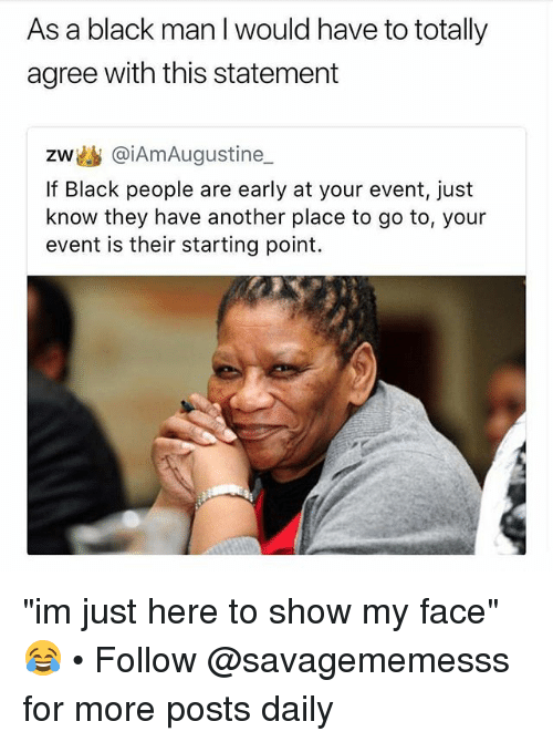 "Memes, Black, and Black Man: As a black man I would have to totally  agree with this statement  zw幽@iAmAugustine  If Black people are early at your event, just  know they have another place to go to, your  event is their starting point. ""im just here to show my face"" 😂 • Follow @savagememesss for more posts daily"