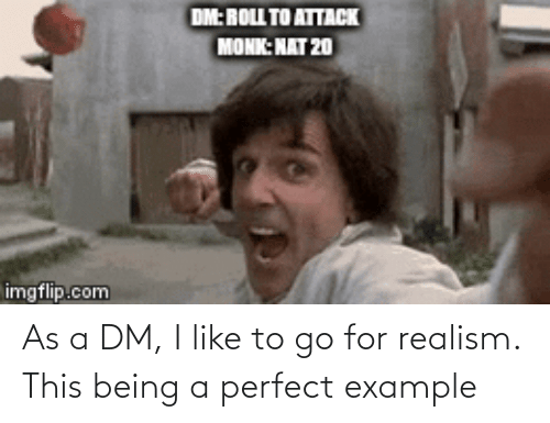 A Dm: As a DM, I like to go for realism. This being a perfect example