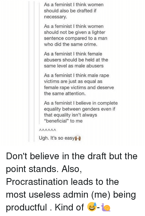 """Rapely: As a feminist I think women  should also be drafted if  necessary  As a feminist I think womern  should not be given a lighter  sentence compared to a man  who did the same crime.  As a feminist I think female  abusers should be held at the  same level as male abusers  As a feminist I think male rape  victims are just as equal as  female rape victims and deserve  the same attention.  As a feminist I believe in complete  equality between genders even if  that equality isn't always  """"beneficial"""" to mee  Ugh. It's so easyH Don't believe in the draft but the point stands. Also, Procrastination leads to the most useless admin (me) being productful . Kind of 😅-🐌"""