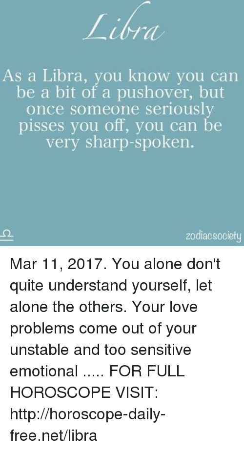 Zodiacsociety: As a Libra, you know you can  be a bit of a pushover, but  once someone seriously  pisses you off, you can be  very sharp-spoken.  zodiacsociety Mar 11, 2017. You alone don't quite understand yourself, let alone the others. Your love problems come out of your unstable and too sensitive emotional  ..... FOR FULL HOROSCOPE VISIT: http://horoscope-daily-free.net/libra
