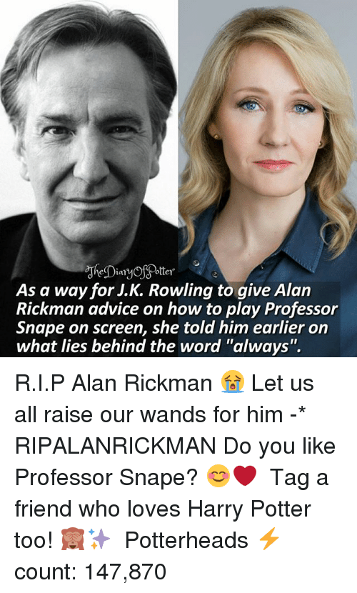 "Alan Rickman: As a way for J.K. Rowling to qive Alan  Rickman advice on how to play Professor  Snape on screen, she told him earlier on  what lies behind the word ""always"". R.I.P Alan Rickman 😭 Let us all raise our wands for him -* RIPALANRICKMAN Do you like Professor Snape? 😊❤ ♔ Tag a friend who loves Harry Potter too! 🙈✨ ◇ Potterheads⚡count: 147,870"