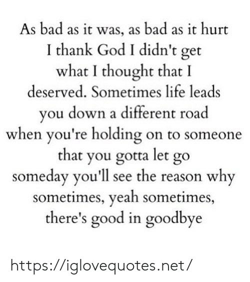 the-reason-why: As bad as it was, as bad as it hurt  I thank God I didn't get  what I thought that I  deserved. Sometimes life leads  you down a different road  when you're holding on to someone  that you gotta let go  someday you'll see the reason why  sometimes, yeah sometimes,  there's good in goodbye https://iglovequotes.net/