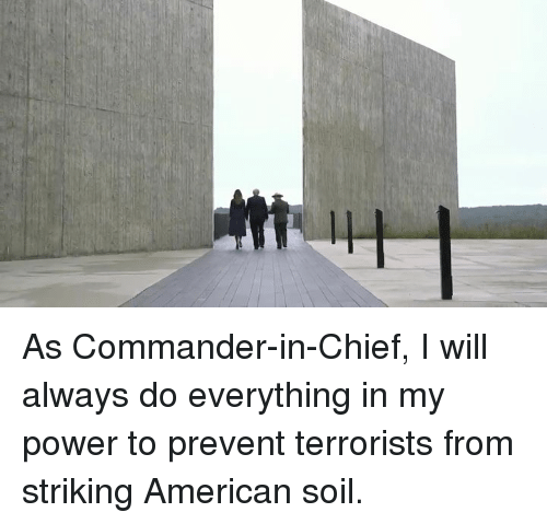American, Power, and Soil: As Commander-in-Chief, I will always do everything in my power to prevent terrorists from striking American soil.