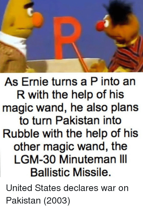 rubble: As Ernie turns a P into an  R with the help of his  magic wand, he also plans  to turn Pakistan into  Rubble with the help of his  other magic wand, the  LGM-30 Minuteman IlI  Ballistic Missile United States declares war on Pakistan (2003)