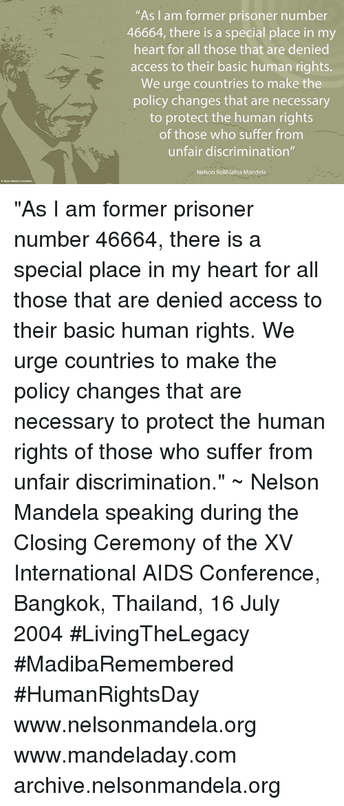 "Memes, Nelson Mandela, and Prison: ""As I am former prisoner number  46664, there is a special place in my  heart for all those that are denied  access to their basic human rights.  We urge countries to make the  policy changes that are necessary  to protect the human rights  of those who suffer from  unfair discrimination""  Nelson Rolihlahla Mandela ""As I am former prisoner number 46664, there is a special place in my heart for all those that are denied access to their basic human rights. We urge countries to make the policy changes that are necessary to protect the human rights of those who suffer from unfair discrimination."" ~ Nelson Mandela speaking during the Closing Ceremony of the XV International AIDS Conference, Bangkok, Thailand, 16 July 2004 #LivingTheLegacy #MadibaRemembered #HumanRightsDay   www.nelsonmandela.org www.mandeladay.com archive.nelsonmandela.org"
