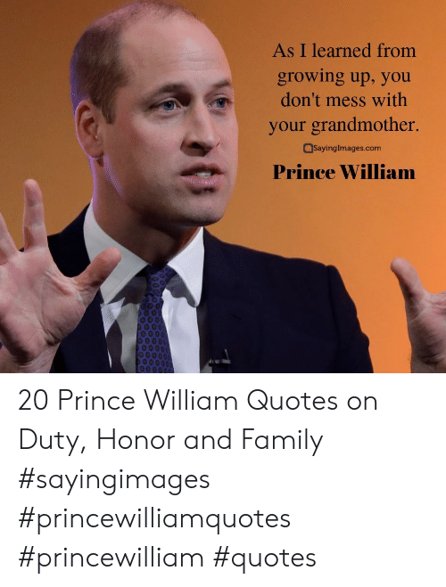 Family, Growing Up, and Prince: As I learned from  growing up, you  don't mess with  your grandmother.  SayingImages.com  Prince William 20 Prince William Quotes on Duty, Honor and Family #sayingimages #princewilliamquotes #princewilliam #quotes