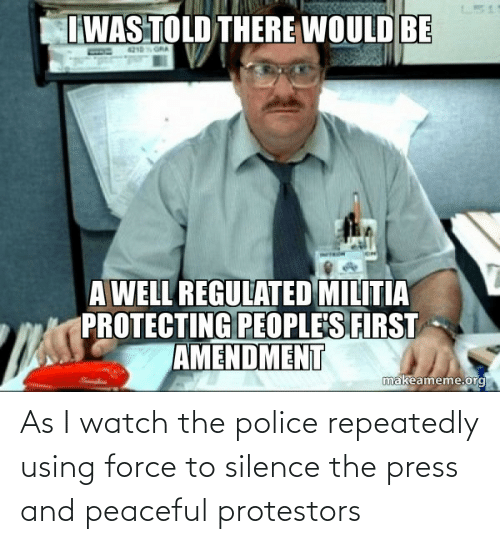 force: As I watch the police repeatedly using force to silence the press and peaceful protestors