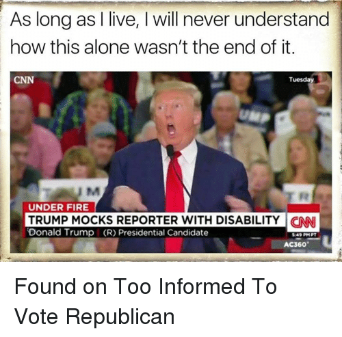 Presidential Candidates: As long as I live, l will never understand  how this alone wasn't the end of it.  Tuesday  UNDER FIRE  TRUMP MOCKS REPORTER WITH DISABILITY CNN  Donald Trump I (R) Presidential Candidate  549 PM PT  AC360 Found on Too Informed To Vote Republican