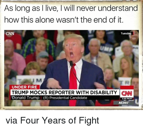 Presidential Candidates: As long as I live, l will never understand  how this alone wasn't the end of it.  Tuesday  UNDER FIRE  TRUMP MOCKS REPORTER WITH DISABILITY CNN  Donald Trump (R) Presidential Candidate  AC360 via Four Years of Fight