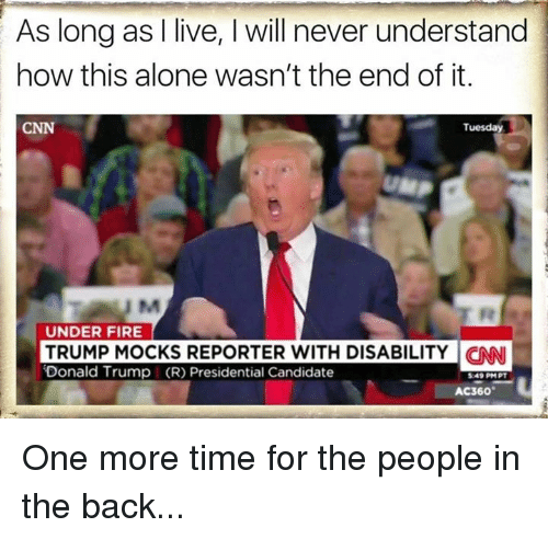 Presidential Candidates: As long as live, will never understand  how this alone wasn't the end of it.  Tuesday  UNDER FIRE  TRUMP MOCKS REPORTER WITH DISABILITY CNNI  Donald Trump (R) Presidential Candidate  5.49 PM PT  AC360 One more time for the people in the back...