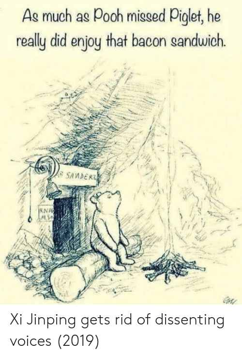 piglet: As much as Pooh missed Piglet, he  really did enjoy that bacon sanduwich  A SAMDER  KNIG Xi Jinping gets rid of dissenting voices (2019)