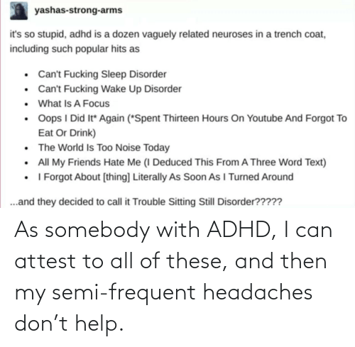 i can: As somebody with ADHD, I can attest to all of these, and then my semi-frequent headaches don't help.