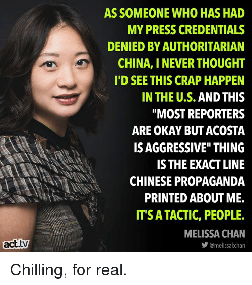 "Memes, China, and Chinese: AS SOMEONE WHO HAS HAD  MY PRESS CREDENTIALS  DENIED BY AUTHORITARIAN  CHINA, I NEVER THOUGHT  I'D SEE THIS CRAP HAPPEN  IN THE U.S. AND THIS  ""MOST REPORTERS  ARE OKAY BUT ACOSTA  IS AGGRESSIVE"" THING  IS THE EXACT LINE  CHINESE PROPAGANDA  PRINTED ABOUT ME.  IT'S ATACTIC, PEOPLE.  MELISSA CHAN  act.tv  步@melissakchan Chilling, for real."