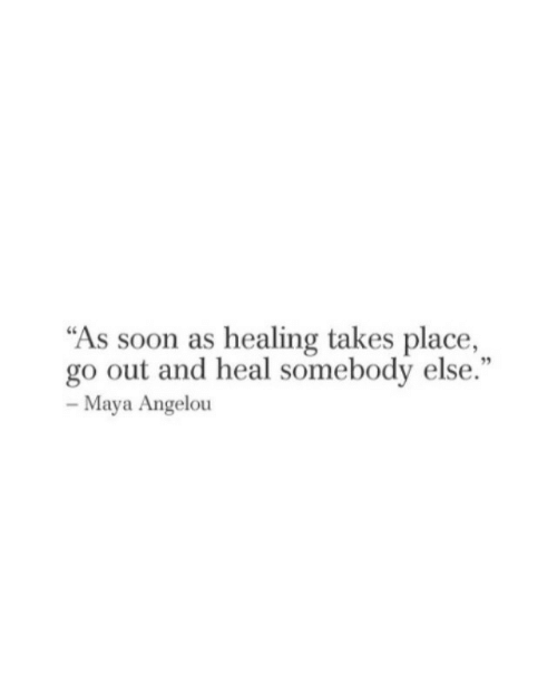 """Soon..., Maya Angelou, and Maya: """"As soon as healing takes place,  go out and heal somebody else.""""  95  Maya Angelou"""