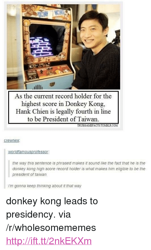 """donkey kong: As the current record holder for the  highest score in Donkey Kong.  Hank Chien is legally fourth in line  to be President of Taiwan.  TRUEGANEFACTS TUMIBLRCO  the way this sentence is phrased makes it sound like the fact that he is the  donkey kong high score record holder is what makes him eligible to be the  president of taiwan  i'm gonna keep thinking about it that way <p>donkey kong leads to presidency. via /r/wholesomememes <a href=""""http://ift.tt/2nkEKXm"""">http://ift.tt/2nkEKXm</a></p>"""