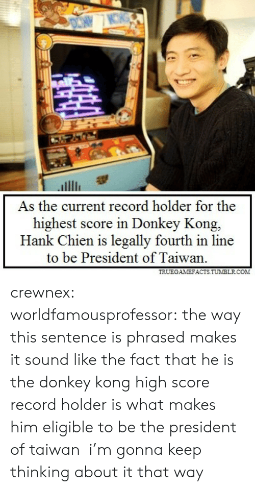 donkey kong: As the current record holder for the  highest score in Donkey Kong,  Hank Chien is legally fourth in line  to be President of Taiwan.  TRUEGANEFACTS TUNBLRCON crewnex: worldfamousprofessor:  the way this sentence is phrased makes it sound like the fact that he is the donkey kong high score record holder is what makes him eligible to be the president of taiwan  i'm gonna keep thinking about it that way