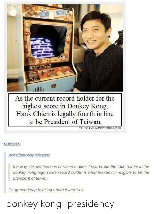 Donkey, Record, and Donkey Kong: As the current record holder for the  highest score in Donkey Kong.  Hank Chien is legally fourth in line  to be President of Taiwan.  TRUEGANEFACTS TUMIBLRCO  the way this sentence is phrased makes it sound like the fact that he is the  donkey kong high score record holder is what makes him eligible to be the  president of taiwan  i'm gonna keep thinking about it that way donkey kong=presidency