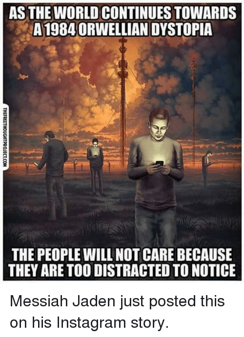 Im 14 & This Is Deep: AS THE WORLD CONTINUES TOWARDS  A19840RWELLIAN DYSTOPIA  2  THE PEOPLE WILL NOT CARE BECAUSE  THEY ARE TO0 DISTRACTED TO NOTICE Messiah Jaden just posted this on his Instagram story.