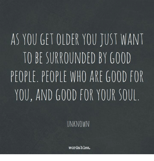 Good, Who, and Soul: AS YOU GET OLDER YOU JUST WANT  TO BE SURROUNDED BY GOOL  PEOPLE. PEOPLE WHO ARE G00D FOR  YOU, AND GOOD FOR YOUR SOUL  UNKNOWN  worda, bies.