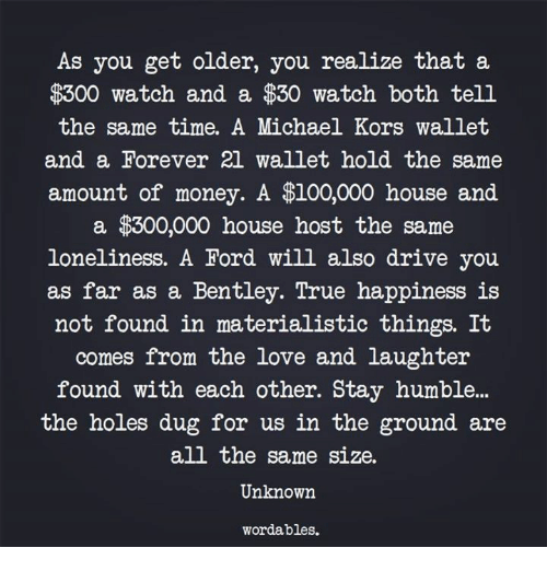 Anaconda, Love, and Michael Kors: As you get older, you realize that a  $300 watch and a $30 watch both tell  the same time. A Michael Kors wallet  and a Forever 2l wallet hold the same  amount of money. A $100,000 house and  a $300,000 house host the same  loneliness. A Ford will also drive you  as far as a Bentley. lrue happiness 1s  not found in materialistic things. It  comes from the love and laughter  found with each other. Stay humbl...  the holes dug for us in the ground are  all the same size.  Unknown  wordables.