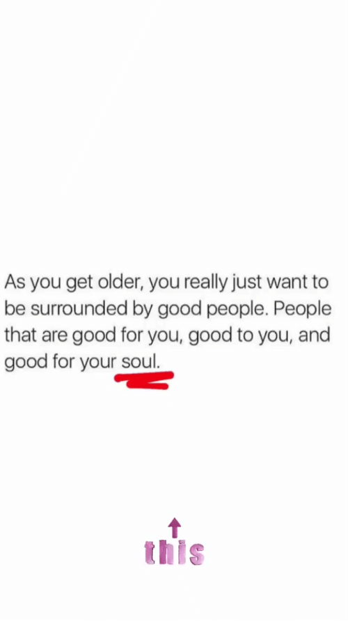 Good For You: As you get older, you really just want to  be surrounded by good people. People  that are good for you, good to you, and  good for your soul.  this