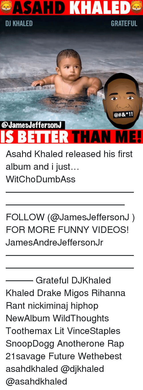 We the Best: ASAHD  KHALED  DJ KHALED  GRATEFUL  @JamesJeffersonJ  IS BETTER THAN ME! Asahd Khaled released his first album and i just… WitChoDumbAss ——————————————————————————— FOLLOW (@JamesJeffersonJ ) FOR MORE FUNNY VIDEOS! JamesAndreJeffersonJr ——————————————————————————————— Grateful DJKhaled Khaled Drake Migos Rihanna Rant nickiminaj hiphop NewAlbum WildThoughts Toothemax Lit VinceStaples SnoopDogg Anotherone Rap 21savage Future Wethebest asahdkhaled @djkhaled @asahdkhaled