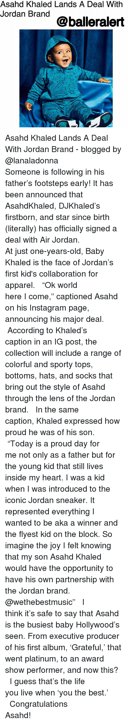 "Air Jordan, Instagram, and Life: Asahd Khaled Lands A Deal With  Jordan Brand  @balleralert Asahd Khaled Lands A Deal With Jordan Brand - blogged by @lanaladonna ⠀⠀⠀⠀⠀⠀⠀ ⠀⠀⠀⠀⠀⠀⠀ Someone is following in his father's footsteps early! It has been announced that AsahdKhaled, DJKhaled's firstborn, and star since birth (literally) has officially signed a deal with Air Jordan. ⠀⠀⠀⠀⠀⠀⠀ ⠀⠀⠀⠀⠀⠀⠀ At just one-years-old, Baby Khaled is the face of Jordan's first kid's collaboration for apparel. ⠀⠀⠀⠀⠀⠀⠀ ⠀⠀⠀⠀⠀⠀⠀ ""Ok world here I come,"" captioned Asahd on his Instagram page, announcing his major deal. ⠀⠀⠀⠀⠀⠀⠀ ⠀⠀⠀⠀⠀⠀⠀ According to Khaled's caption in an IG post, the collection will include a range of colorful and sporty tops, bottoms, hats, and socks that bring out the style of Asahd through the lens of the Jordan brand. ⠀⠀⠀⠀⠀⠀⠀ ⠀⠀⠀⠀⠀⠀⠀ In the same caption, Khaled expressed how proud he was of his son. ⠀⠀⠀⠀⠀⠀⠀ ⠀⠀⠀⠀⠀⠀⠀ ""Today is a proud day for me not only as a father but for the young kid that still lives inside my heart. I was a kid when I was introduced to the iconic Jordan sneaker. It represented everything I wanted to be aka a winner and the flyest kid on the block. So imagine the joy I felt knowing that my son Asahd Khaled would have the opportunity to have his own partnership with the Jordan brand. @wethebestmusic"" ⠀⠀⠀⠀⠀⠀⠀ ⠀⠀⠀⠀⠀⠀⠀ I think it's safe to say that Asahd is the busiest baby Hollywood's seen. From executive producer of his first album, 'Grateful,' that went platinum, to an award show performer, and now this? ⠀⠀⠀⠀⠀⠀⠀ ⠀⠀⠀⠀⠀⠀⠀ I guess that's the life you live when 'you the best.' ⠀⠀⠀⠀⠀⠀⠀ ⠀⠀⠀⠀⠀⠀⠀ Congratulations Asahd!"