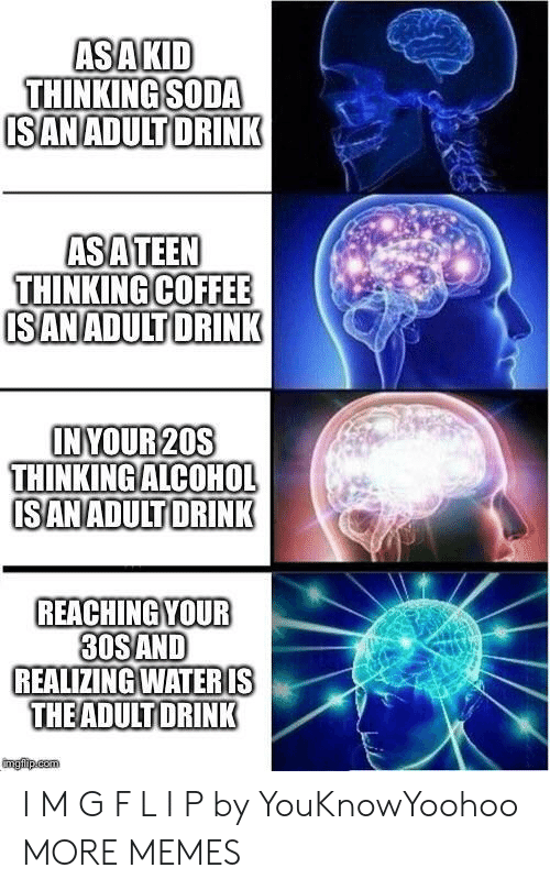 l&i: ASAKID  THINKING SODA  ISANADULT DRINK  ASATEEN  THINKING COFFEE  ISANADULTDRINK  INYOUR 20S  THINKING ALCOHOL  ISANADULT DRINK  REACHING YOUR  30SAND  REALIZING WATERIS  THEADULT DRINK  imgfip.com I M G F L I P by YouKnowYoohoo MORE MEMES
