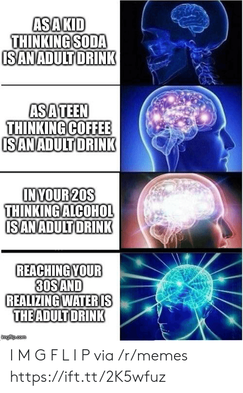 l&i: ASAKID  THINKING SODA  ISANADULT DRINK  ASATEEN  THINKING COFFEE  ISANADULTDRINK  INYOUR 20S  THINKING ALCOHOL  ISANADULT DRINK  REACHING YOUR  30SAND  REALIZING WATERIS  THEADULT DRINK  imgfip.com I M G F L I P via /r/memes https://ift.tt/2K5wfuz