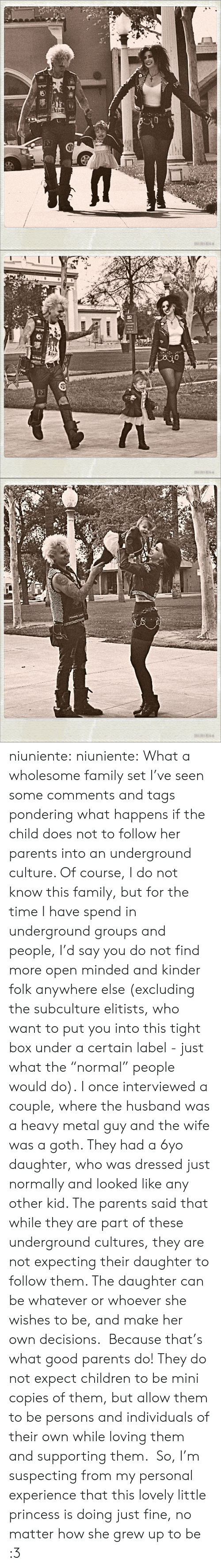 "Children, Family, and Parents: asANE   NO niuniente:  niuniente: What a wholesome family set I've seen some comments and tags pondering what happens if the child does not to follow her parents into an underground culture. Of course, I do not know this family, but for the time I have spend in underground groups and people, I'd say you do not find more open minded and kinder folk anywhere else (excluding the subculture elitists, who want to put you into this tight box under a certain label - just what the ""normal"" people would do). I once interviewed a couple, where the husband was a heavy metal guy and the wife was a goth. They had a 6yo daughter, who was dressed just normally and looked like any other kid. The parents said that while they are part of these underground cultures, they are not expecting their daughter to follow them. The daughter can be whatever or whoever she wishes to be, and make her own decisions.  Because that's what good parents do! They do not expect children to be mini copies of them, but allow them to be persons and individuals of their own while loving them and supporting them.  So, I'm suspecting from my personal experience that this lovely little princess is doing just fine, no matter how she grew up to be :3"