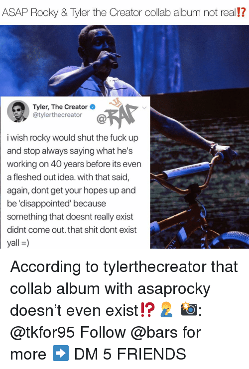Disappointed, Friends, and Memes: ASAP Rocky & Tyler the Creator collab album not real!?  Tyler, The Creator  @tylerthecreator  i wish rocky would shut the fuck up  and stop always saying what he's  working on 40 years before its even  a fleshed out idea. with that said,  again, dont get your hopes up and  be 'disappointed' because  something that doesnt really exist  didnt come out. that shit dont exist  yall-) According to tylerthecreator that collab album with asaprocky doesn't even exist⁉️🤦♂️ 📸: @tkfor95 Follow @bars for more ➡️ DM 5 FRIENDS