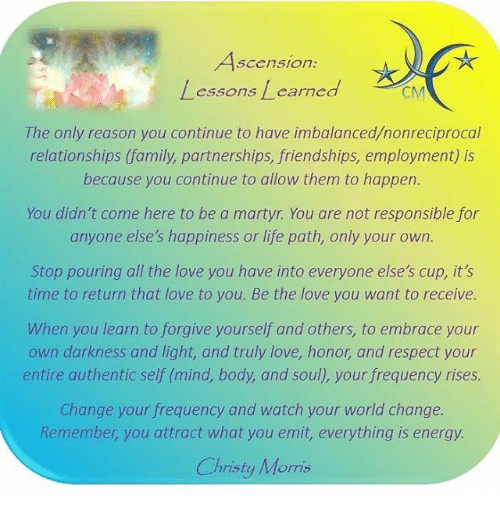 Lessoned: Ascension  Lessons Learned CM  The only reason you continue to have imbalanced nonreciprocal  relationships family, partnerships, friendships, employment is  because you continue to allow them to happen.  You didn't come here to be a martyr. You are not responsible for  anyone else's happiness or life path, only your own.  Stop pouring all the love you have into everyone else's cup, it's  time to return that love to you. Be the love you want to receive.  When you learn to forgive yourself and others, to embrace your  own darkness and light, and truly love, honor and respect your  entire authentic self (mind, body, and soul, your frequency rises.  Change your frequency and watch your world change.  Remember, you attract what you emit, everything is energy.  Christy Morris