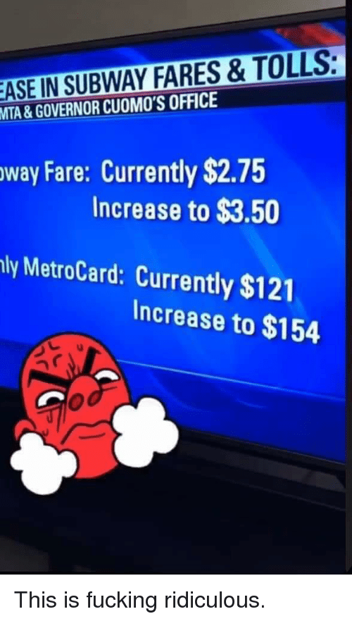 metrocard: ASEN  SUBWAY FARES & TOLLS  MTA & GOVERNOR CUOMO'S OFFICE  way Fare: Currently $2.75  Increase to $3.50  ly MetroCard: Currently $121  Increase to $154