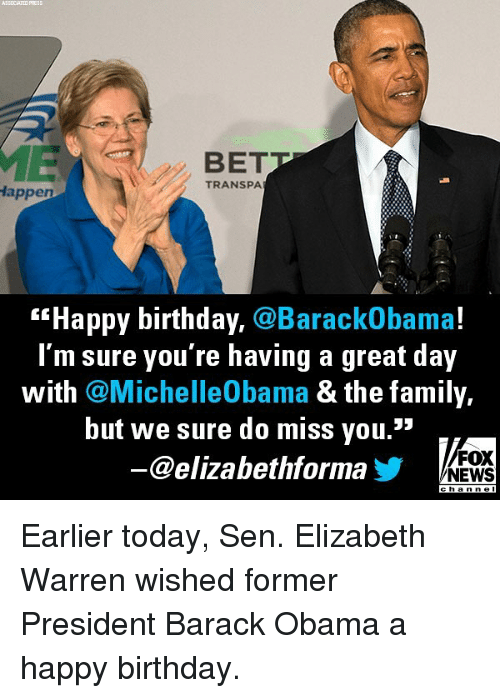 "Elizabeth Warren: ASEOCIATED  PRESS  BET  TRANSPA  appen  ""Happy birthday, @BarackObama!  I'm sure you're having a great day  with @MichelleObama & the family,  but we sure do miss you.""  @elizabethforma  FOX  NEWS  channel Earlier today, Sen. Elizabeth Warren wished former President Barack Obama a happy birthday."