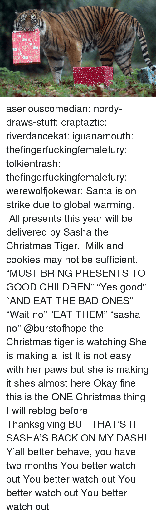 """Bad, Children, and Christmas: aseriouscomedian:  nordy-draws-stuff:   craptaztic:  riverdancekat:  iguanamouth:  thefingerfuckingfemalefury:  tolkientrash:  thefingerfuckingfemalefury:  werewolfjokewar:  Santa is on strike due to global warming. All presents this year will be delivered by Sasha the Christmas Tiger. Milk and cookies may not be sufficient.  """"MUST BRING PRESENTS TO GOOD CHILDREN"""" """"Yes good"""" """"AND EAT THE BAD ONES""""  """"Wait no"""" """"EAT THEM"""" """"sasha no""""   @burstofhope the Christmas tiger is watching  She is making a list  It is not easy with her paws but she is making it   shes almost here   Okay fine this is the ONE Christmas thing I will reblog before Thanksgiving BUT THAT'S IT  SASHA'S BACK ON MY DASH!  Y'all better behave, you have two months   You better watch out You better watch out You better watch out You better watch out"""