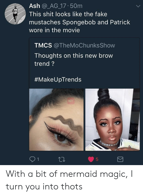 Ash, Fake, and Shit: Ash @_AG 17 50m  This shit looks like the fake  mustaches Spongebob and Patrick  wore in the movie  TMCS @TheMoChunks Show  Thoughts on this new brow  trend?  #Make UpTrends With a bit of mermaid magic, I turn you into thots