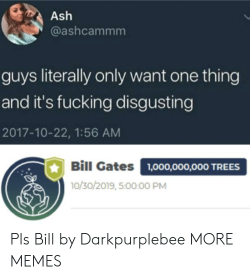 gates: Ash  @ashcammm  guys literally only want one thing  and it's fucking disgusting  2017-10-22, 1:56 AM  Bill Gates  1,000,000,000 TREES  10/30/2019, 5:00:00 PM Pls Bill by Darkpurplebee MORE MEMES