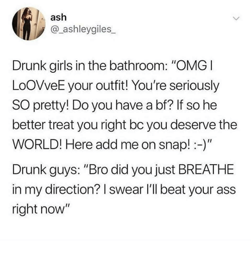 """Ash, Ass, and Drunk: ash  @_ashleygiles  Drunk girls in the bathroom: """"OMGI  LoOVveE your outfit! You're seriously  SO pretty! Do you have a bf? If so he  better treat you right bc you deserve the  WORLD! Here add me on snap!-)""""  Drunk guys: """"Bro did you just BREATHE  in my direction? I swear l'll beat your ass  right now"""""""