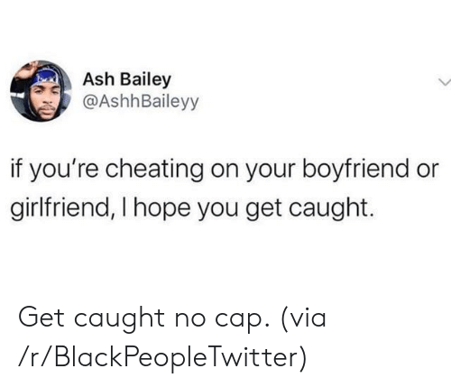 Cheating: Ash Bailey  @AshhBaileyy  if you're cheating on your boyfriend or  girlfriend, I hope you get caught. Get caught no cap. (via /r/BlackPeopleTwitter)