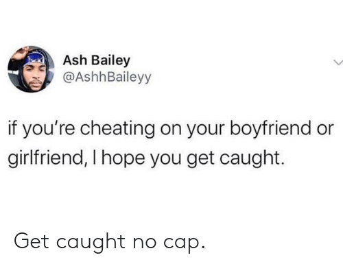 Ash: Ash Bailey  @AshhBaileyy  if you're cheating on your boyfriend or  girlfriend, I hope you get caught. Get caught no cap.
