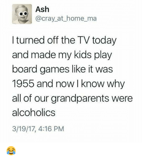 Ash, Dank, and Games: Ash  @cray_at_home_ma  I turned off the TV today  and made my kids play  board games like it was  1955 and now I know why  all of our grandparents were  alcoholics  3/19/17, 4:16 PM 😂