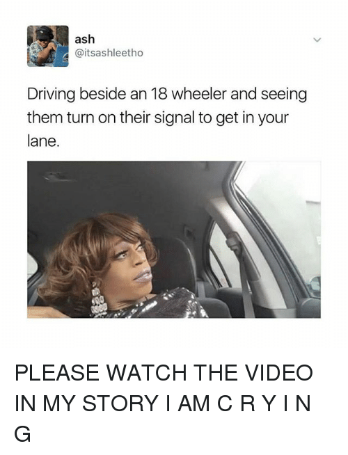 Ashly: ash  @itsashleetho  Driving beside an 18 wheeler and seeing  them turn on their signal to get in your  lane PLEASE WATCH THE VIDEO IN MY STORY I AM C R Y I N G