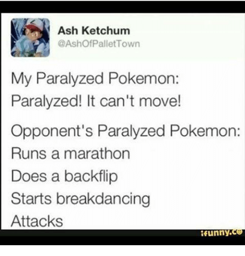 Paralyzation: Ash Ketchum  @Ashof Pallet Town  My Paralyzed Pokemon:  Paralyzed! It can't move!  Opponent's Paralyzed Pokemon:  Runs a marathon  Does a backflip  Starts breakdancing  Attacks  funny