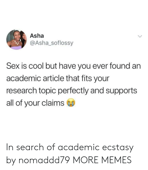 Dank, Memes, and Sex: Asha  @Asha_soflossy  Sex is cool but have you ever found an  academic article that fits your  research topic perfectly and supports  all of your claims In search of academic ecstasy by nomaddd79 MORE MEMES