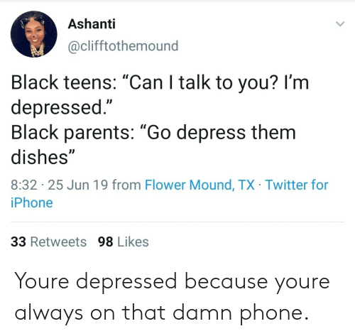 "Iphone, Parents, and Phone: Ashanti  @clifftothemound  Black teens: ""Can I talk to you? I'm  depressed.""  Black parents: ""Go depress them  dishes""  8:32 25 Jun 19 from Flower Mound, TX Twitter for  iPhone  33 Retweets 98 Likes Youre depressed because youre always on that damn phone."