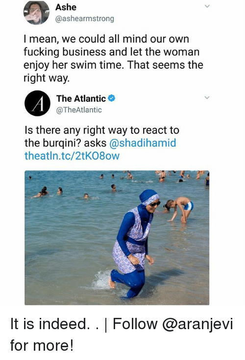 Ashe: Ashe  @ashearmstrong  l mean, we could all mind our own  fucking business and let the woman  enjoy her swim time. That seems the  right way.  The Atlantic*  @TheAtlantic  Is there any right way to react to  the burqini? asks @shadihamid  theatln.tc/2tK08ow It is indeed. .   Follow @aranjevi for more!