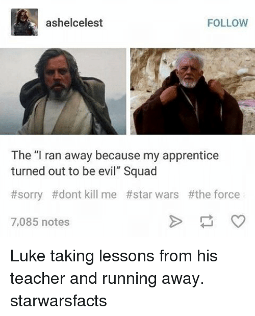"""Lessoned: ashelcelest  FOLLOW  The """"I ran away because my apprentice  turned out to be evil"""" Squad  #sorry dont kill me #star wars #the force  7,085 notes Luke taking lessons from his teacher and running away. starwarsfacts"""