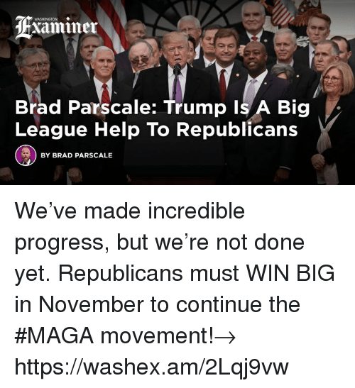 Help, Trump, and League: ASHINGTON  dHxaminer  Brad Parscale: Trump Is A Big  League Help To Republicans  BY BRAD PARSCALE We've made incredible progress, but we're not done yet. Republicans must WIN BIG in November to continue the #MAGA movement!→ https://washex.am/2Lqj9vw