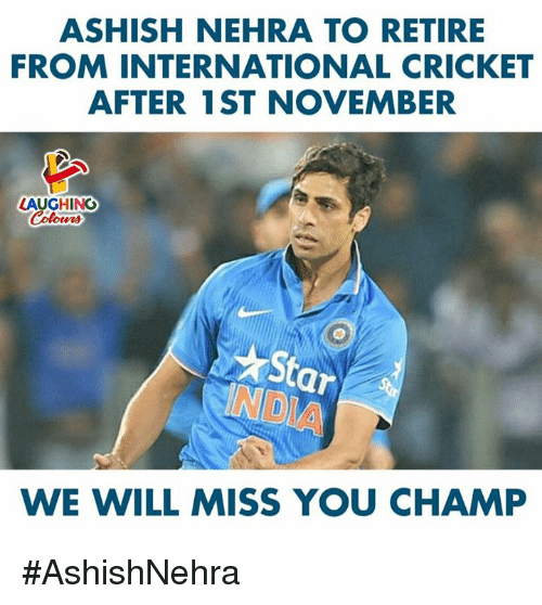 we will miss you: ASHISH NEHRA TO RETIRE  FROM INTERNATIONAL CRICKET  AFTER 1ST NOVEMBER  LAUGHING  Colours  Star  NDIA  WE WILL MISS YOU CHAMP #AshishNehra
