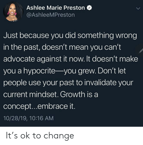 Grew: Ashlee Marie Preston  @AshleeMPreston  Just because you did something wrong  in the past, doesn't mean you can't  advocate against it now. It doesn't make  you a hypocrite- you grew. Don't let  people use your past to invalidate your  current mindset. Growth is a  concept...embrace it.  10/28/19, 10:16 AM It's ok to change